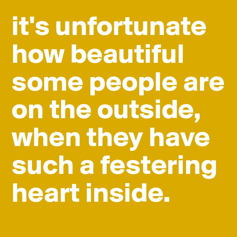 it's unfortunate how beautiful some people are on the outside, when they have such a festering heart inside.