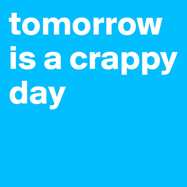 tomorrow is a crappy day
