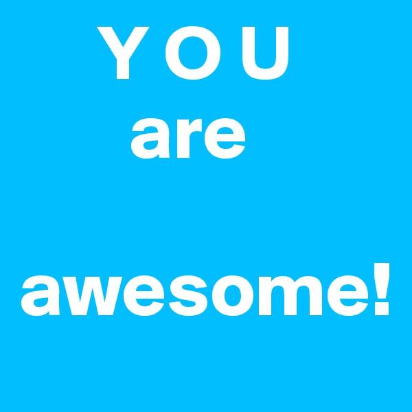 Y O U          are   awesome!