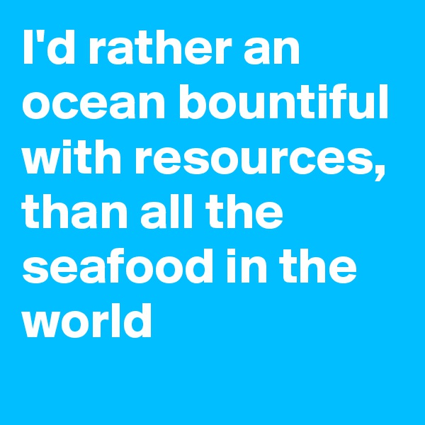 I'd rather an ocean bountiful with resources, than all the seafood in the world