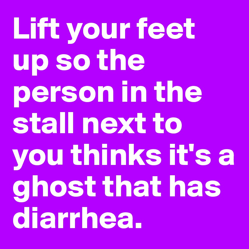 Lift your feet up so the person in the stall next to you thinks it's a ghost that has diarrhea.