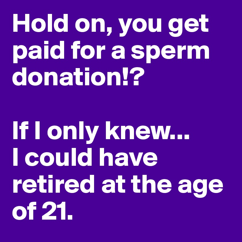 Hold on, you get paid for a sperm donation!?  If I only knew... I could have retired at the age of 21.