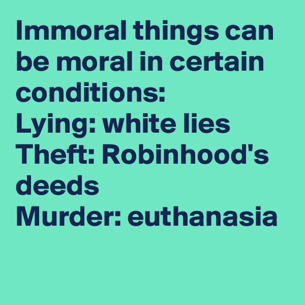 Immoral things can be moral in certain conditions: Lying: white lies Theft: Robinhood's deeds Murder: euthanasia