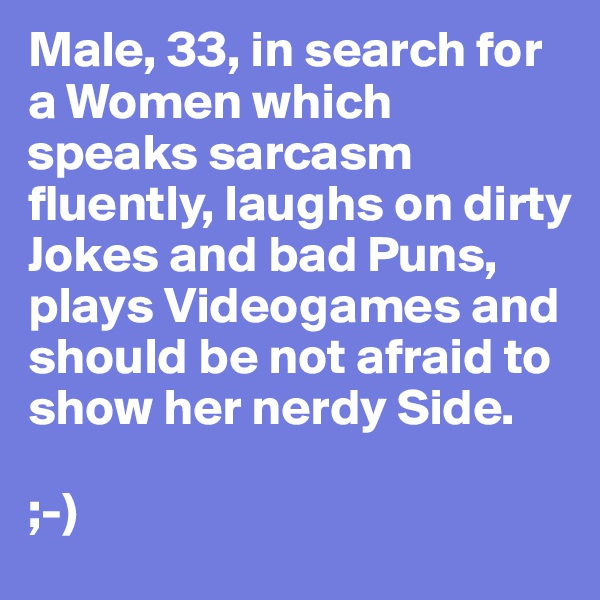 Male, 33, in search for a Women which speaks sarcasm fluently, laughs on dirty Jokes and bad Puns, plays Videogames and should be not afraid to show her nerdy Side.  ;-)
