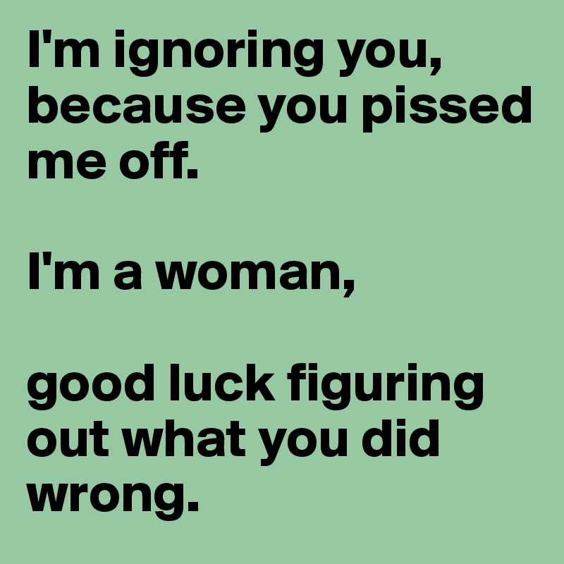I'm ignoring you, because you pissed me off.  I'm a woman,   good luck figuring out what you did wrong.