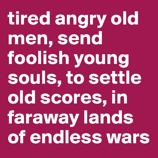 tired angry old men, send foolish young souls, to settle old scores, in faraway lands of endless wars