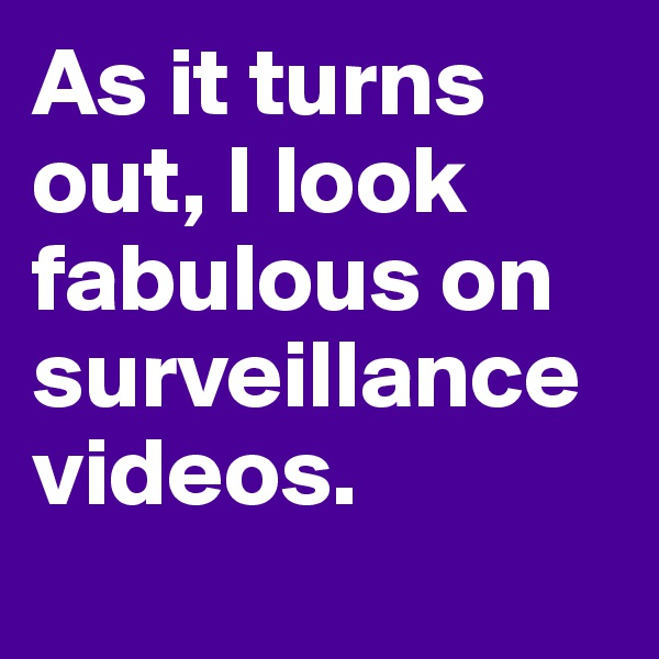 As it turns out, I look fabulous on surveillance videos.