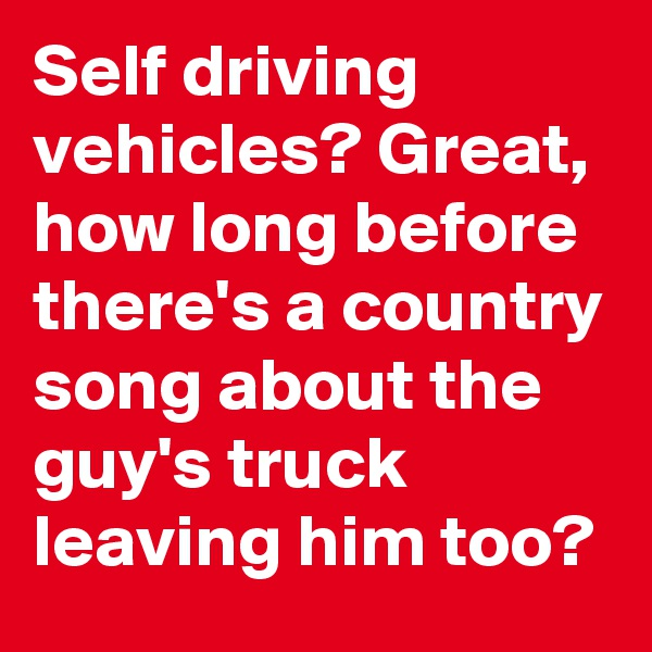 Self driving vehicles? Great, how long before there's a country song about the guy's truck leaving him too?