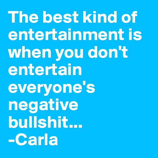 The best kind of entertainment is when you don't entertain everyone's negative bullshit... -Carla