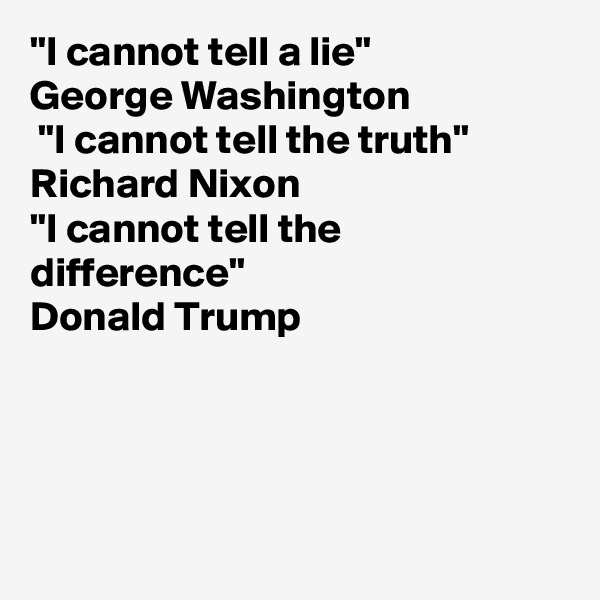 """I cannot tell a lie"" George Washington   ""I cannot tell the truth"" Richard Nixon ""I cannot tell the difference"" Donald Trump"
