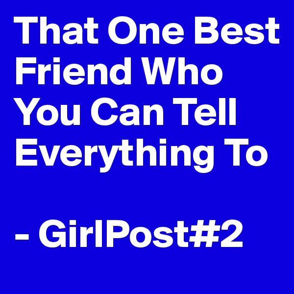 That One Best Friend Who You Can Tell Everything To  - GirlPost#2