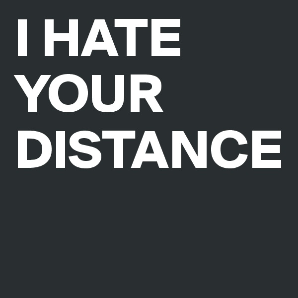 I HATE YOUR DISTANCE