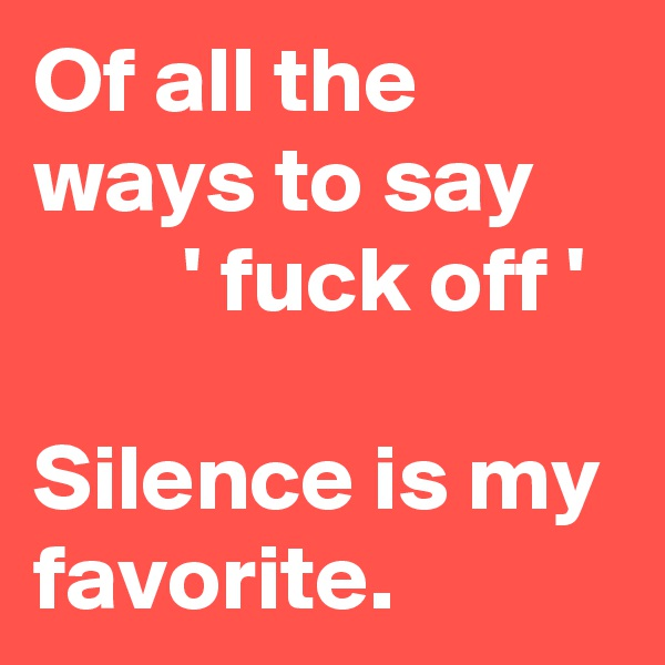 Of all the ways to say             ' fuck off '  Silence is my favorite.