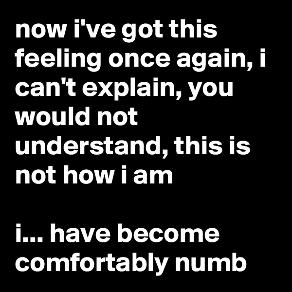 now i've got this feeling once again, i can't explain, you would not understand, this is not how i am  i... have become comfortably numb