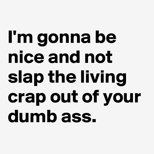I'm gonna be nice and not slap the living crap out of your dumb ass.