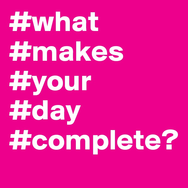 #what #makes #your #day #complete?