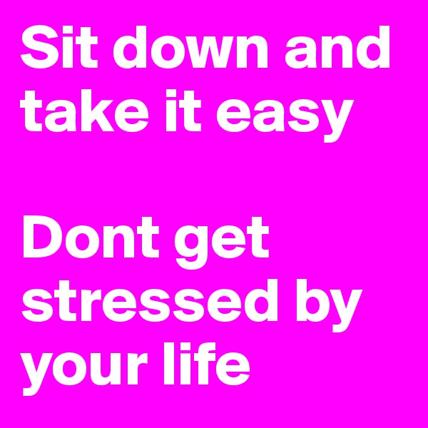 Sit down and take it easy  Dont get stressed by your life