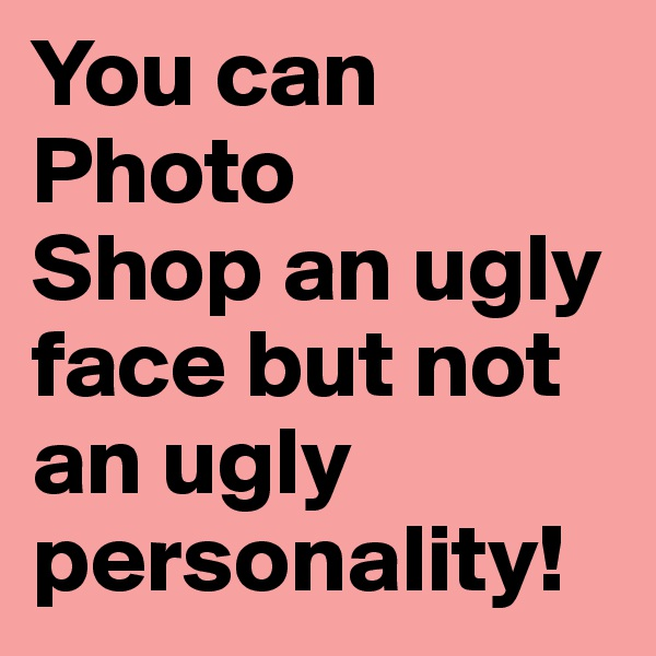 You can Photo Shop an ugly face but not an ugly personality!