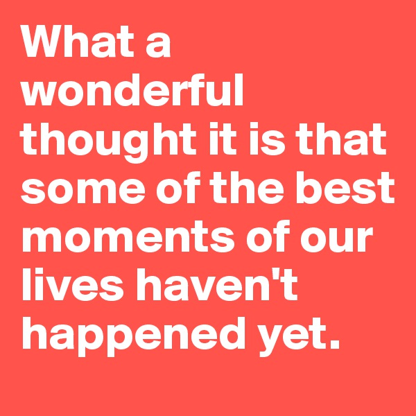 What a wonderful thought it is that some of the best moments of our lives haven't happened yet.