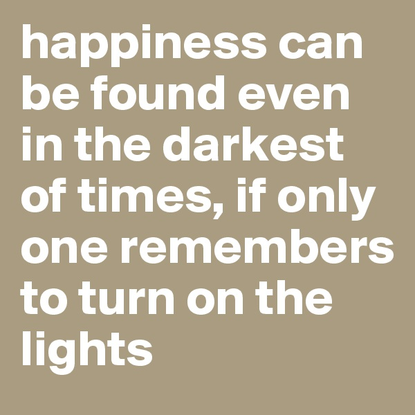 happiness can be found even in the darkest of times, if only one remembers to turn on the lights