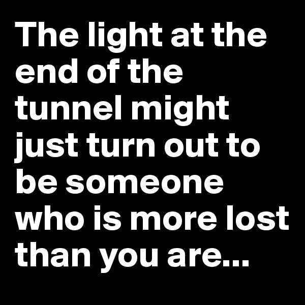 The light at the end of the tunnel might just turn out to be someone who is more lost than you are...