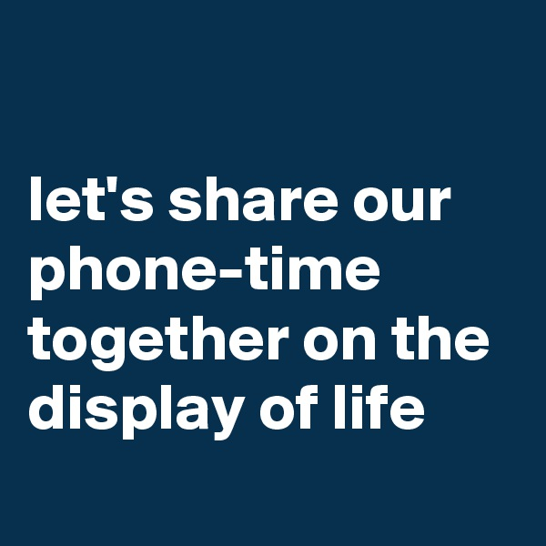 let's share our phone-time together on the display of life