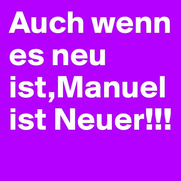 Auch wenn es neu ist,Manuel ist Neuer!!!