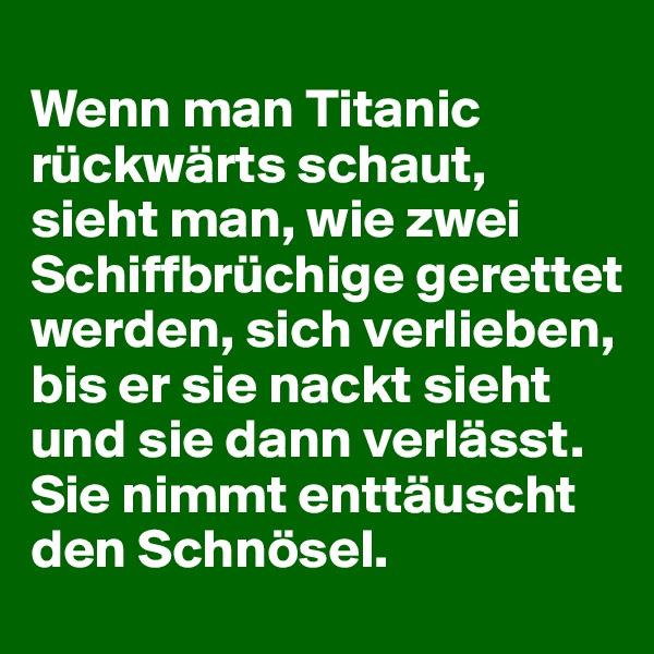 Wenn man Titanic rückwärts schaut, sieht man, wie zwei Schiffbrüchige gerettet werden, sich verlieben, bis er sie nackt sieht und sie dann verlässt. Sie nimmt enttäuscht den Schnösel.