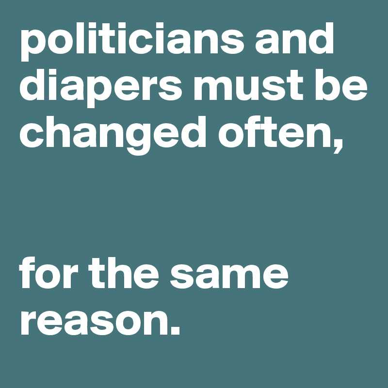politicians and diapers must be changed often,   for the same reason.