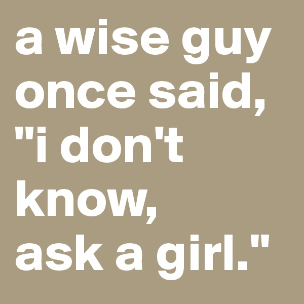 "a wise guy once said, ""i don't know,  ask a girl."""