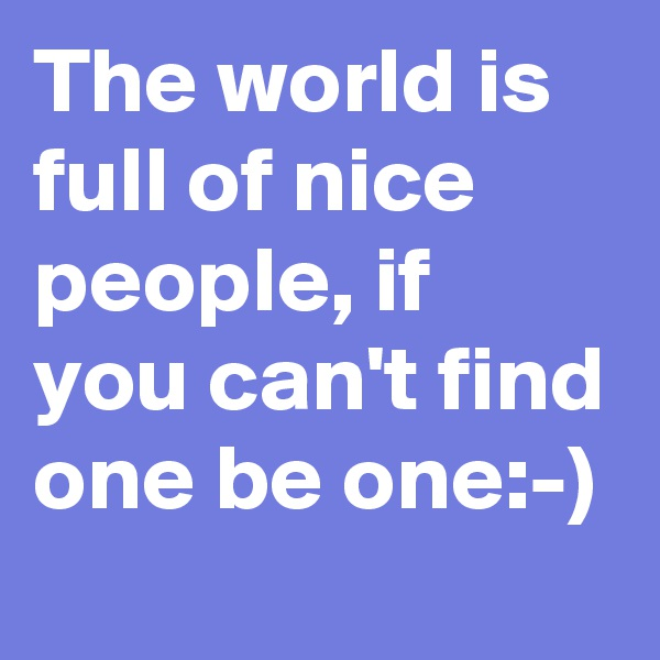 The world is full of nice people, if you can't find one be one:-)