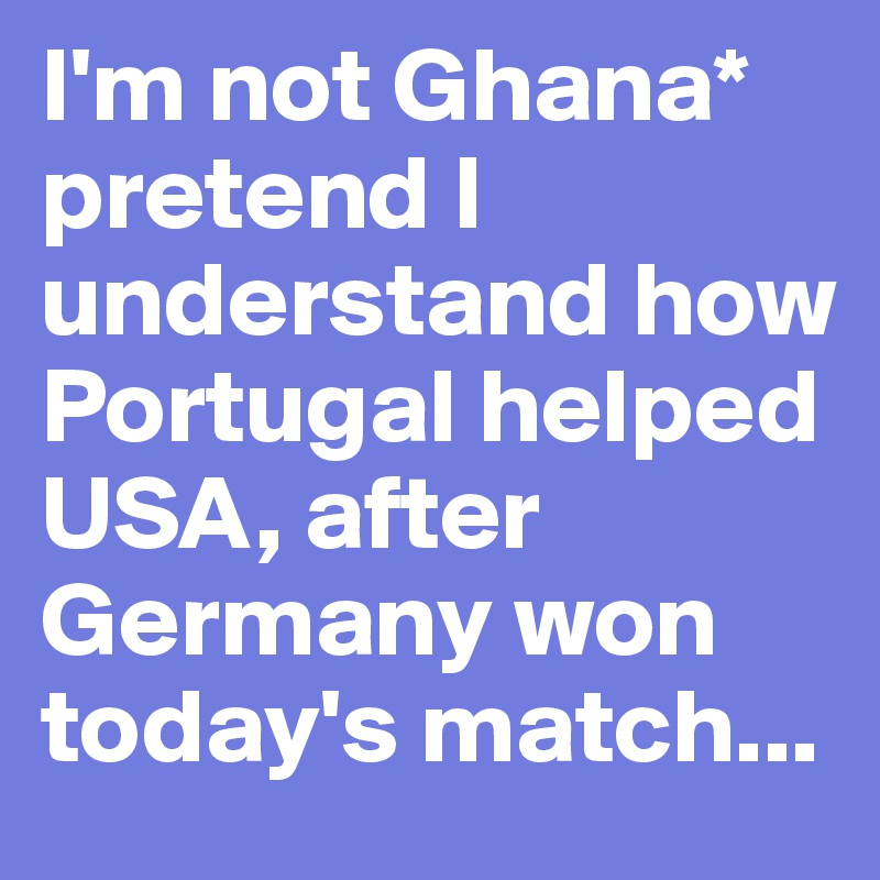 I'm not Ghana* pretend I understand how Portugal helped USA, after Germany won today's match...