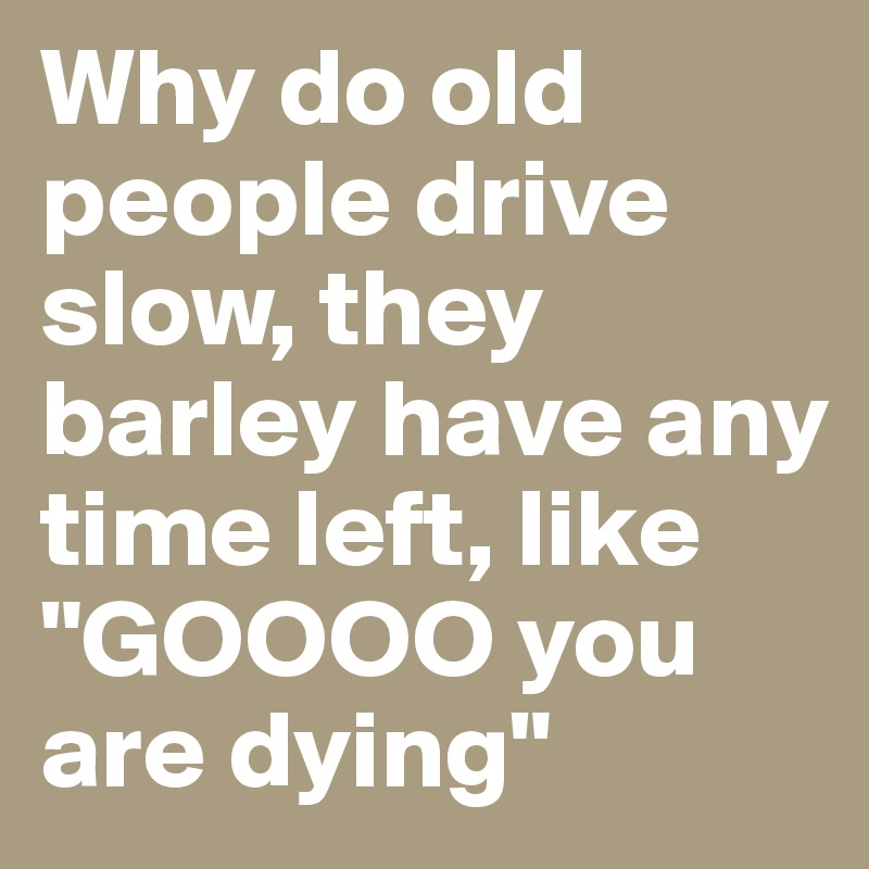 """Why do old people drive slow, they barley have any time left, like """"GOOOO you are dying"""""""