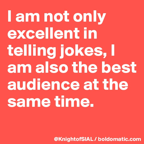 I am not only excellent in telling jokes, I am also the best audience at the same time.