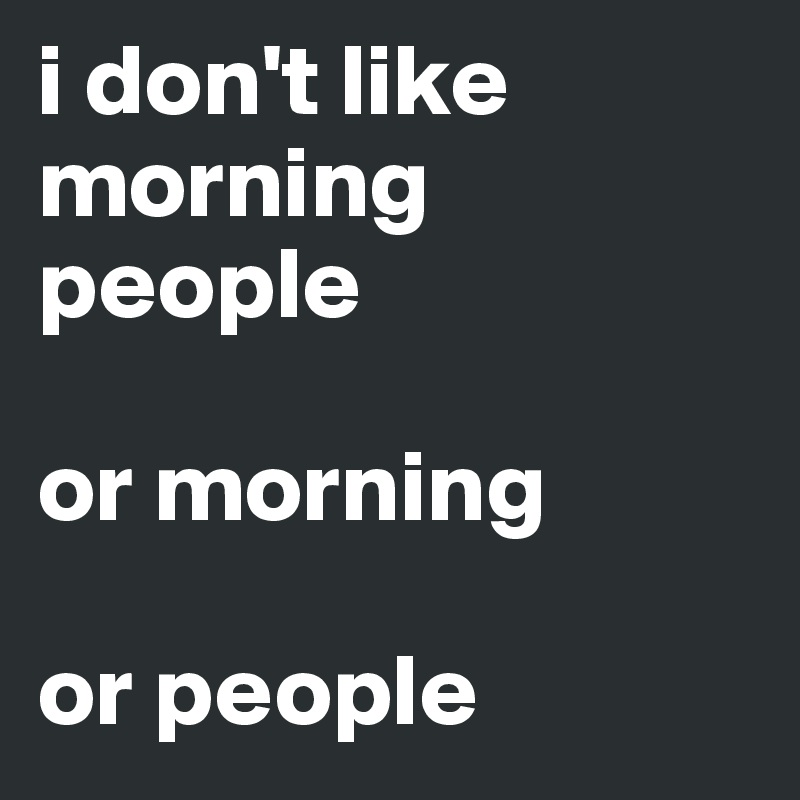 i don't like morning people  or morning  or people