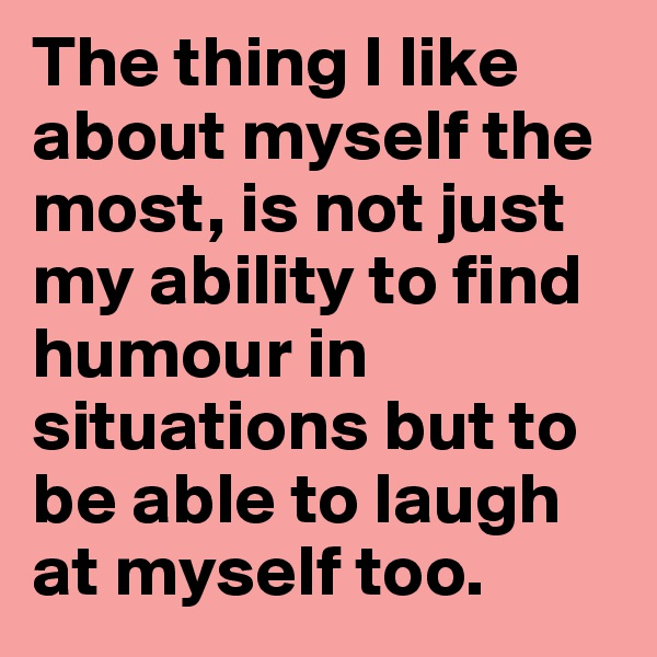 The thing I like about myself the most, is not just my ability to find humour in situations but to be able to laugh at myself too.