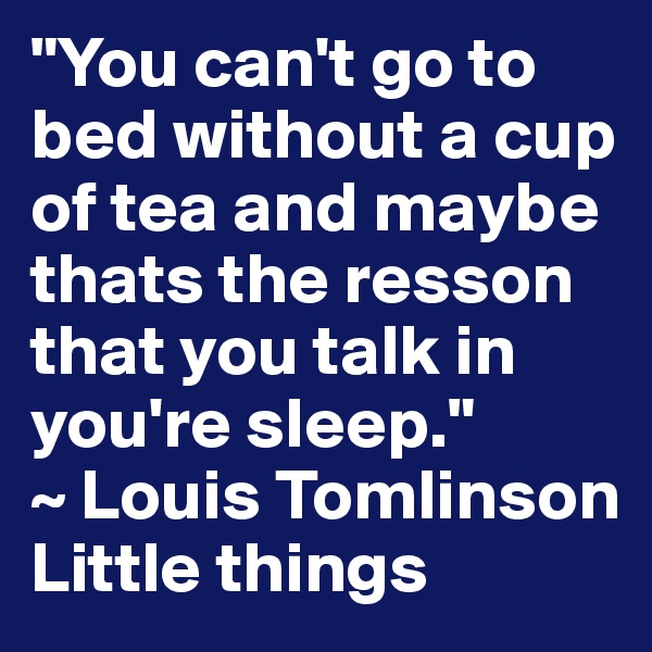 """You can't go to bed without a cup of tea and maybe thats the resson that you talk in you're sleep.""  ~ Louis Tomlinson  Little things"