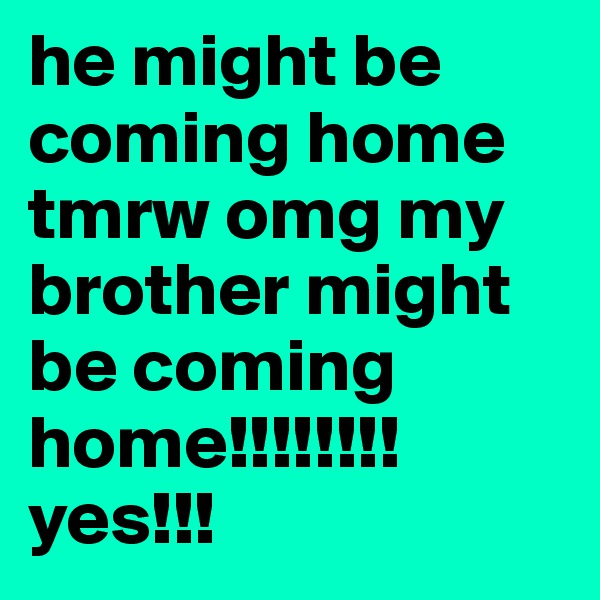 he might be coming home tmrw omg my brother might be coming home!!!!!!!! yes!!!