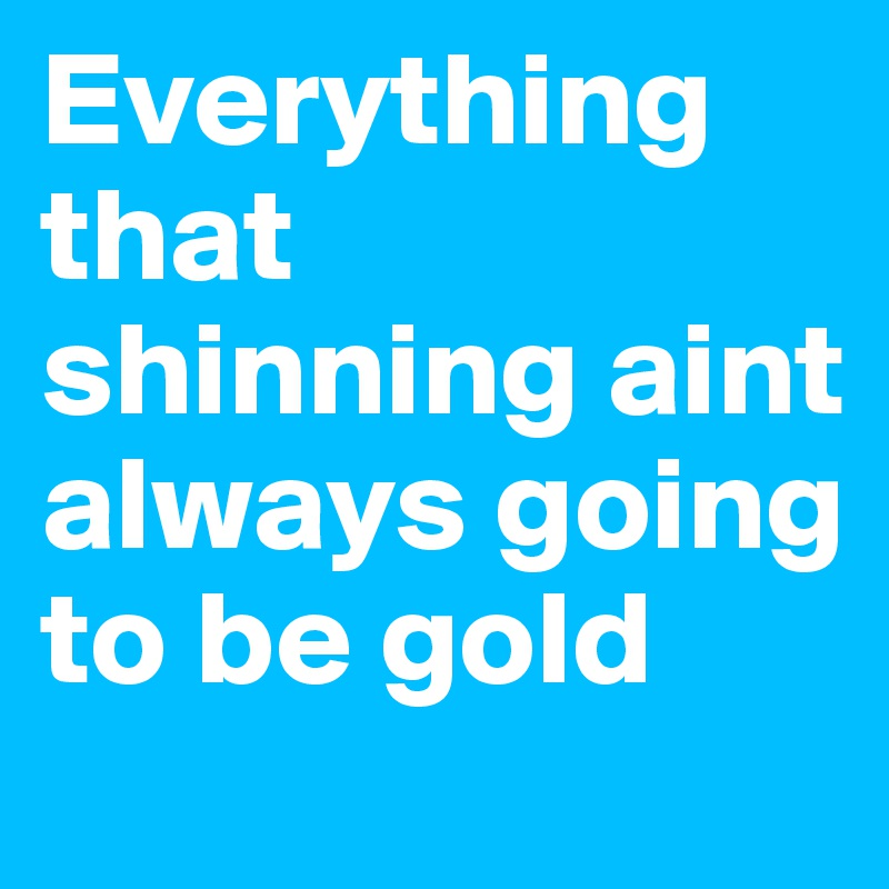 Everything that shinning aint always going to be gold