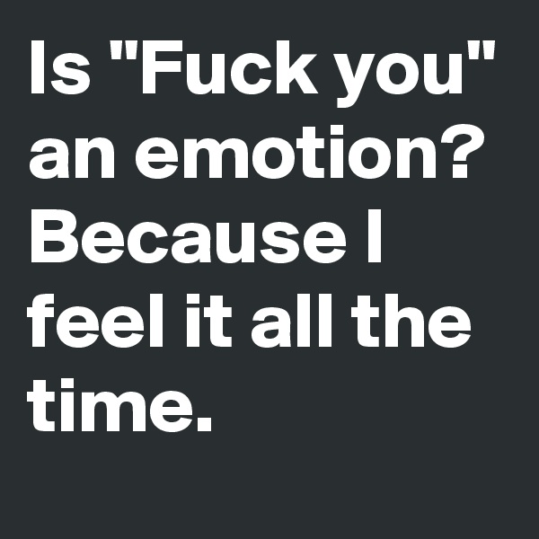 """Is """"Fuck you"""" an emotion? Because I feel it all the time."""