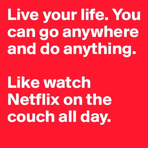 Live your life. You can go anywhere and do anything.   Like watch Netflix on the couch all day.