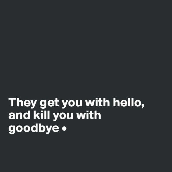 They get you with hello, and kill you with goodbye •