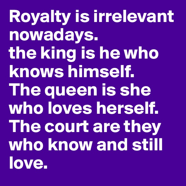 Royalty is irrelevant nowadays. the king is he who knows himself. The queen is she who loves herself. The court are they who know and still love.