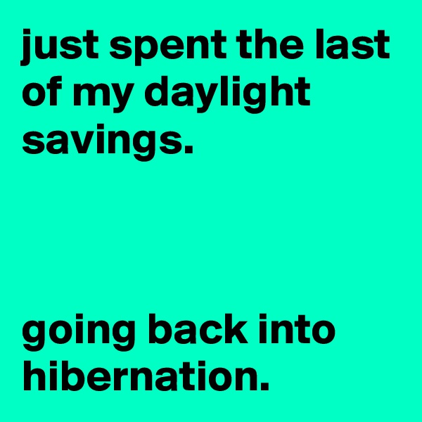 just spent the last of my daylight savings.    going back into hibernation.