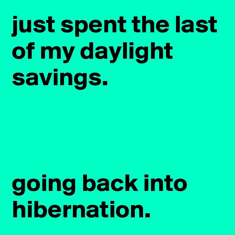 just spent the last of my daylight savings.    going back into hibernation.