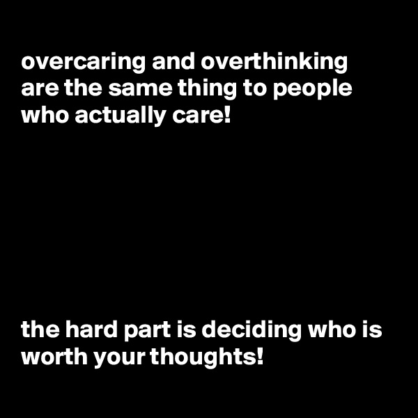 overcaring and overthinking are the same thing to people who actually care!        the hard part is deciding who is worth your thoughts!