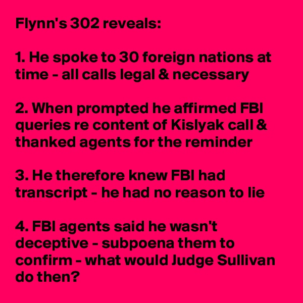 Flynn's 302 reveals:  1. He spoke to 30 foreign nations at time - all calls legal & necessary  2. When prompted he affirmed FBI queries re content of Kislyak call & thanked agents for the reminder  3. He therefore knew FBI had transcript - he had no reason to lie  4. FBI agents said he wasn't deceptive - subpoena them to confirm - what would Judge Sullivan do then?