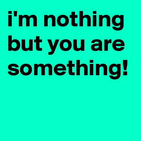 i'm nothing but you are something!