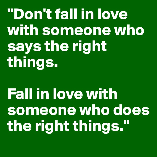 """Don't fall in love with someone who says the right things.   Fall in love with someone who does the right things."""