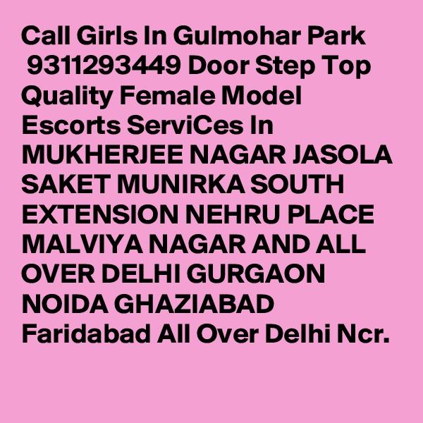 Call Girls In Gulmohar Park  9311293449 Door Step Top Quality Female Model Escorts ServiCes In MUKHERJEE NAGAR JASOLA SAKET MUNIRKA SOUTH EXTENSION NEHRU PLACE MALVIYA NAGAR AND ALL OVER DELHI GURGAON NOIDA GHAZIABAD Faridabad All Over Delhi Ncr.